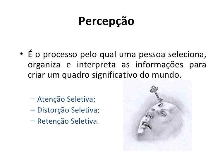 Percepção• É o processo pelo qual uma pessoa seleciona,  organiza e interpreta as informações para  criar um quadro signif...