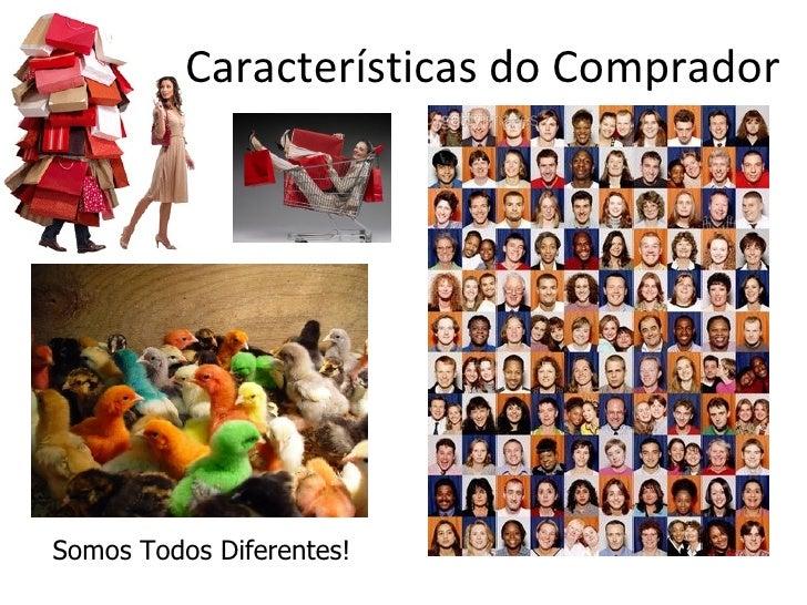 Características do CompradorSomos Todos Diferentes!