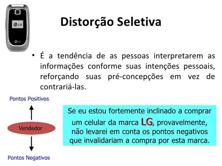 Distorção Seletiva         • É a tendência de as pessoas interpretarem as           informações conforme suas intenções pe...