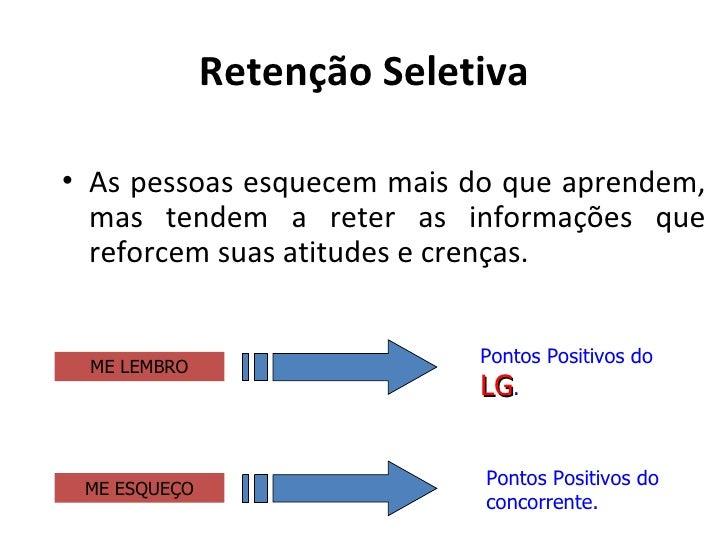 Retenção Seletiva• As pessoas esquecem mais do que aprendem,  mas tendem a reter as informações que  reforcem suas atitude...