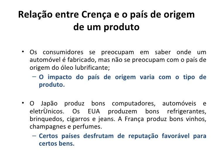 Relação entre Crença e o país de origem            de um produto• Os consumidores se preocupam em saber onde um  automóvel...