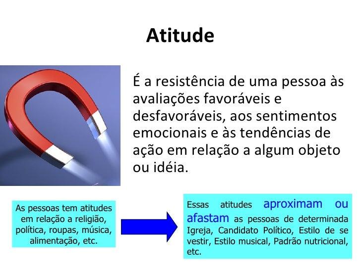 Atitude                            É a resistência de uma pessoa às                            avaliações favoráveis e    ...