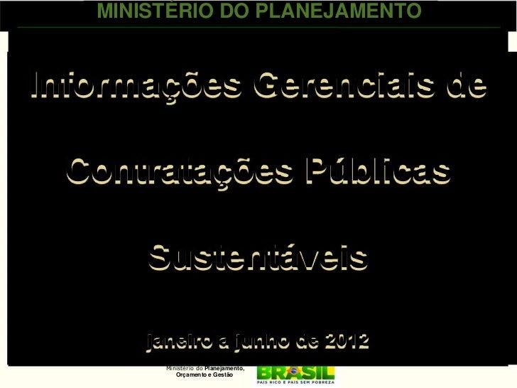 MINISTÉRIO DO PLANEJAMENTOInformações Gerenciais de Contratações Públicas       Sustentáveis       janeiro a junho de 2012...