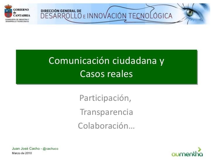Comunicación ciudadana y Casos reales Participación,  Transparencia Colaboración… Marzo de 2010 Juan José Cacho -  @cachuco