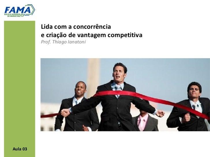 Lida com a concorrência          e criação de vantagem competitiva          Prof. Thiago IanatoniAula 03