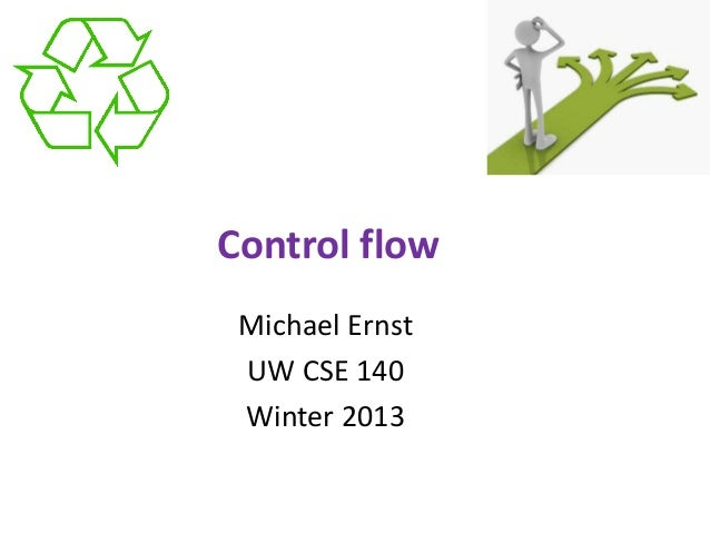 Control flow Michael Ernst UW CSE 140 Winter 2013
