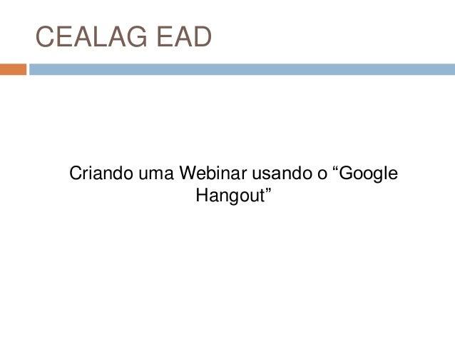 """CEALAG EAD Criando uma Webinar usando o """"Google Hangout"""""""