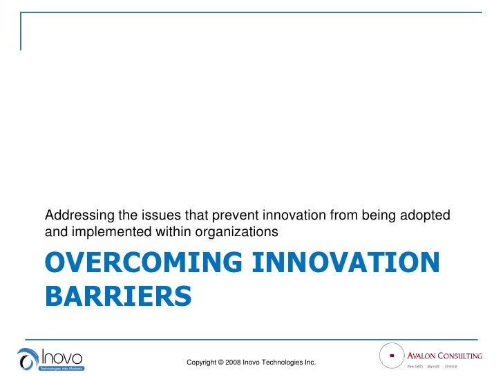 Addressing the issues that prevent innovation from being adopted and implemented within organizations  OVERCOMING INNOVATI...