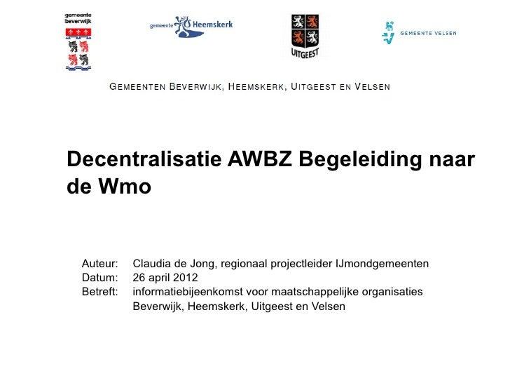 Decentralisatie AWBZ Begeleiding naarde Wmo Auteur:    Claudia de Jong, regionaal projectleider IJmondgemeenten Datum:    ...