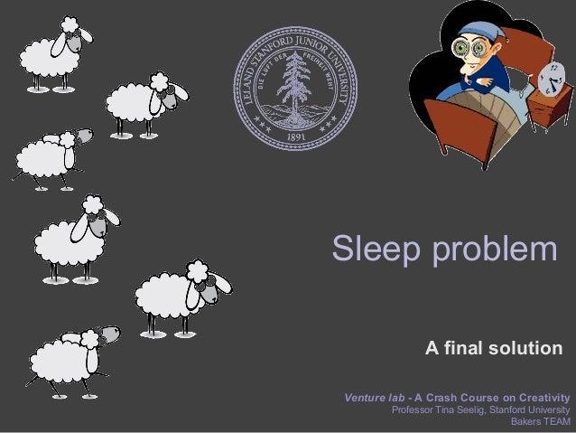 Sleep problem               A final solutionVenture lab - A Crash Course on Creativity        Professor Tina Seelig, Stanf...