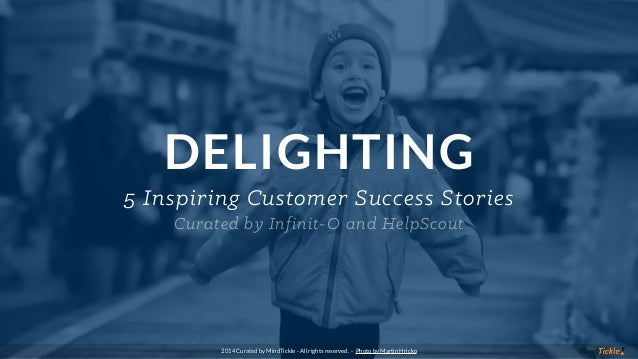 DELIGHTING 5 Inspiring Customer Success Stories Curated by Infinit-O and HelpScout 2014 Curated by MindTickle - All rights...