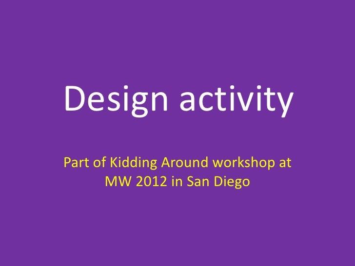 Design activityPart of Kidding Around workshop at       MW 2012 in San Diego