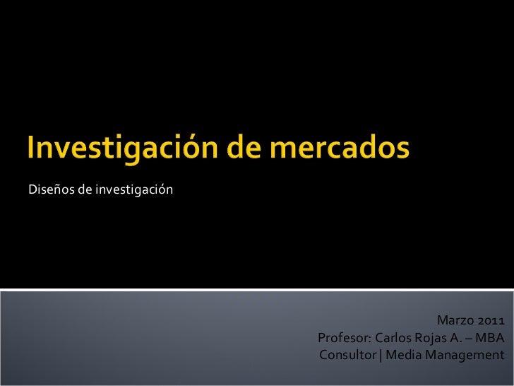 Diseños de investigación Marzo 2011 Profesor: Carlos Rojas A. – MBA Consultor | Media Management