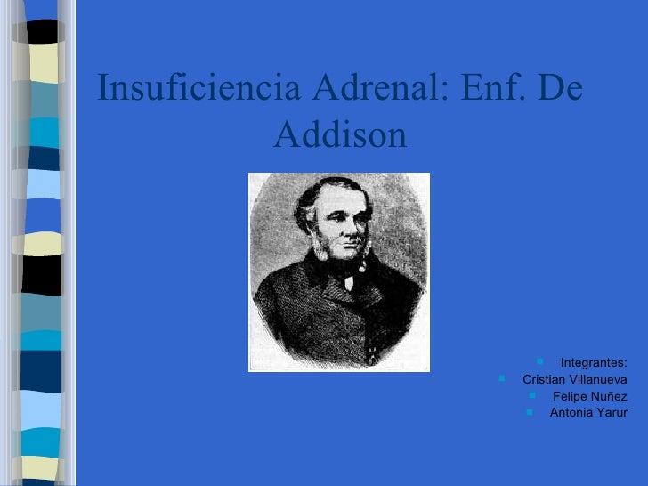 Insuficiencia Adrenal: Enf. De Addison <ul><li>Integrantes: </li></ul><ul><li>Cristian Villanueva </li></ul><ul><li>Felipe...