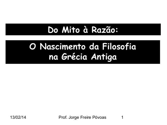 Do Mito à Razão: O Nascimento da Filosofia na Grécia Antiga  13/02/14  Prof. Jorge Freire Póvoas  1