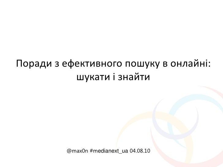 Поради з ефективного пошуку в онлайні:            шукати і знайти              @max0n #medianext_ua 04.08.10