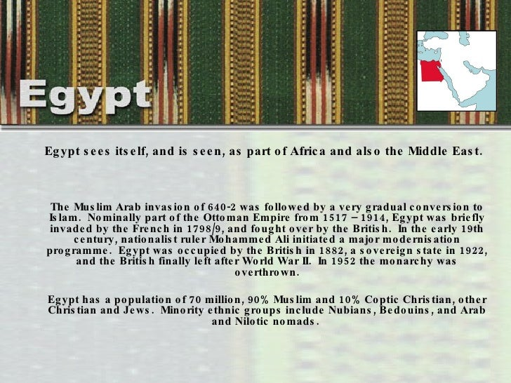 <ul><li>Egypt sees itself, and is seen, as part of Africa and also the Middle East.  </li></ul><ul><li>The Muslim Arab inv...