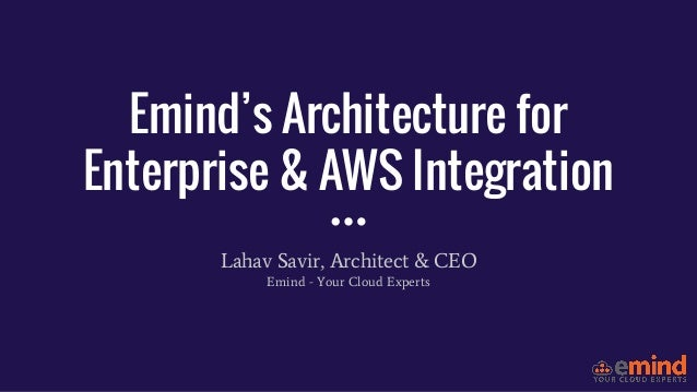 Emind's Architecture for Enterprise & AWS Integration Lahav Savir, Architect & CEO Emind - Your Cloud Experts