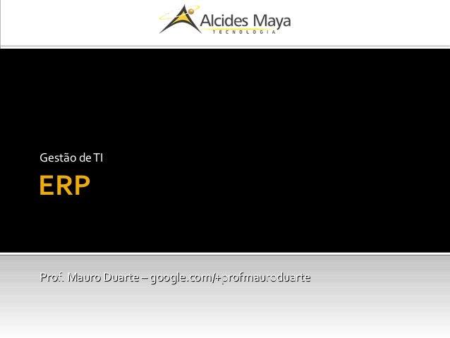 ERP Gestão deTI Prof. Mauro Duarte – google.com/+profmauroduarteProf. Mauro Duarte – google.com/+profmauroduarte