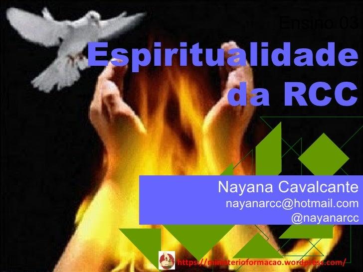 Ensino 03Espiritualidade        da RCC              Nayana Cavalcante                nayanarcc@hotmail.com                ...