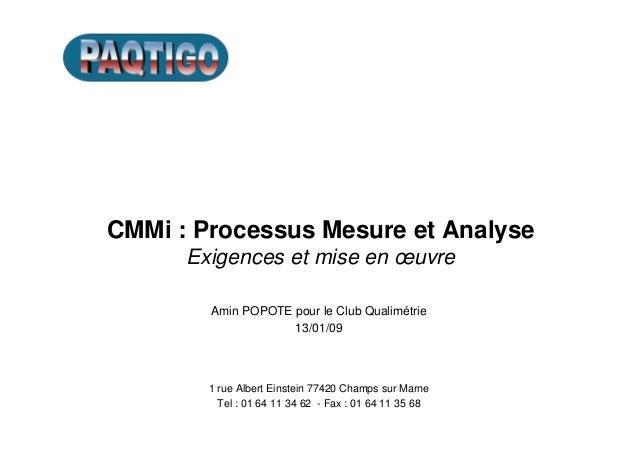 CMMi : Processus Mesure et Analyse Exigences et mise en œuvre Amin POPOTE pour le Club Qualimétrie 13/01/09 1 rue Albert E...