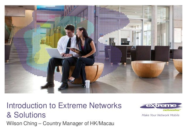© 2011 Extreme Networks, Inc. All rights reserved.Introduction to Extreme Networks& SolutionsWilson Ching – Country Manage...