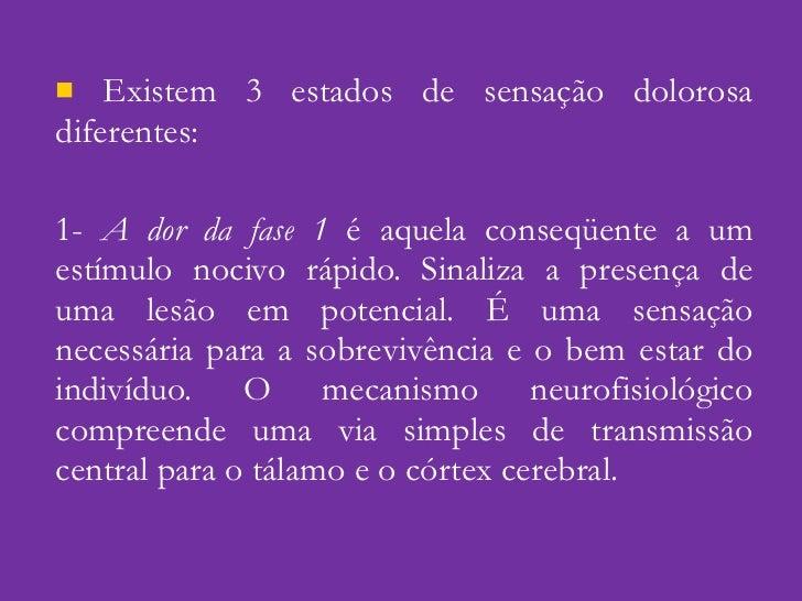 <ul><li>Existem 3 estados de sensação dolorosa diferentes: </li></ul><ul><li>1-  A dor da fase 1  é aquela conseqüente a u...