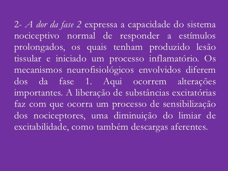 2-  A dor da fase 2  expressa a capacidade do sistema nociceptivo normal de responder a estímulos prolongados, os quais te...