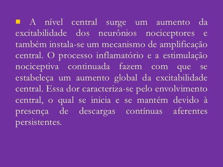 <ul><li>A nível central surge um aumento da excitabilidade dos neurônios nociceptores e também instala-se um mecanismo de ...