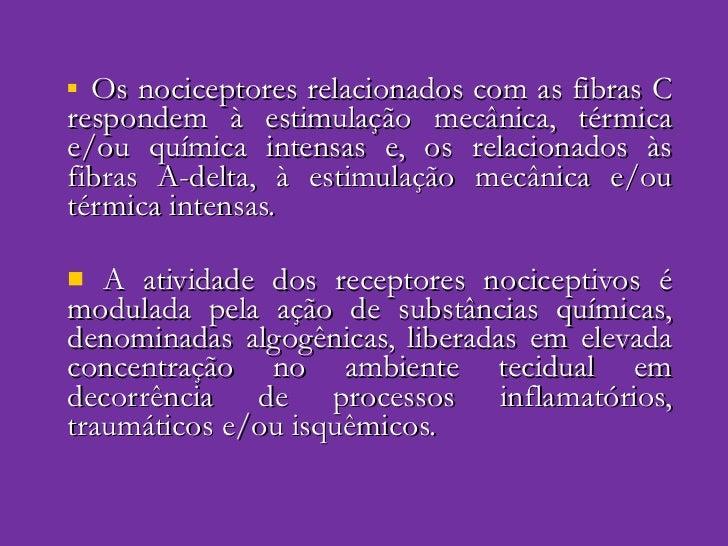 <ul><li>Os nociceptores relacionados com as fibras C respondem à estimulação mecânica, térmica e/ou química intensas e, os...