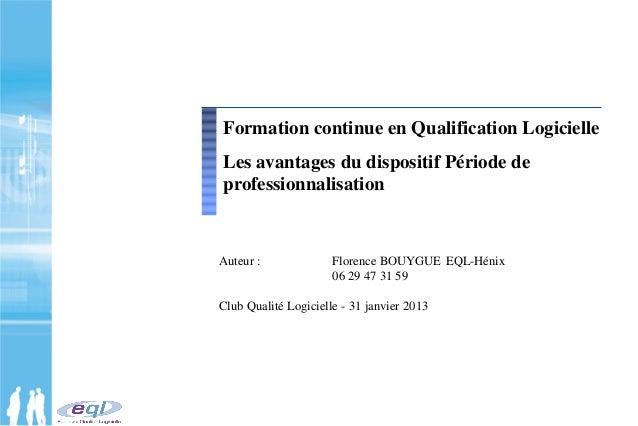 Auteur : Florence BOUYGUE EQL-Hénix 06 29 47 31 59 Club Qualité Logicielle - 31 janvier 2013 Formation continue en Qualifi...
