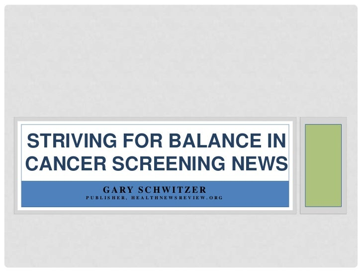 Striving for balance in cancer screening news<br />Gary Schwitzer<br />Publisher, HealthNewsReview.org<br />