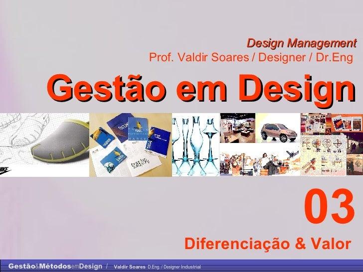 Design Management Prof. Valdir Soares / Designer / Dr.Eng   Gestão em Design . 03 Diferenciação & Valor