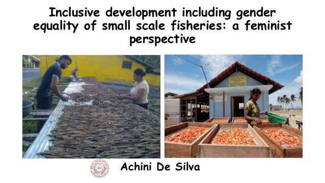 Inclusive development including gender equality of small scale fisheries: a feminist perspective Achini De Silva