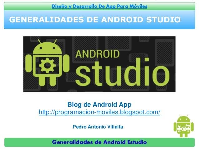 Generalidades de Android Estudio Diseño y Desarrollo De App Para Móviles GENERALIDADES DE ANDROID STUDIO Pedro Antonio Vil...