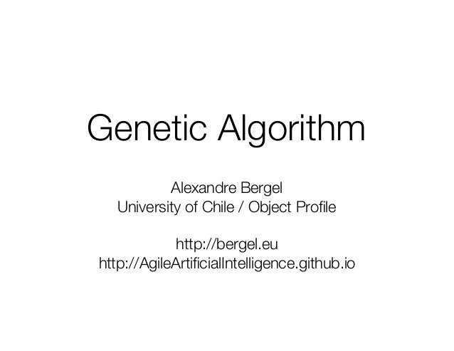 Genetic Algorithm Alexandre Bergel University of Chile / Object Profile http://bergel.eu http://AgileArtificialIntelligence....