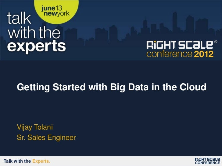 Getting Started with Big Data in the Cloud      Vijay Tolani      Sr. Sales EngineerTalk with the Experts.