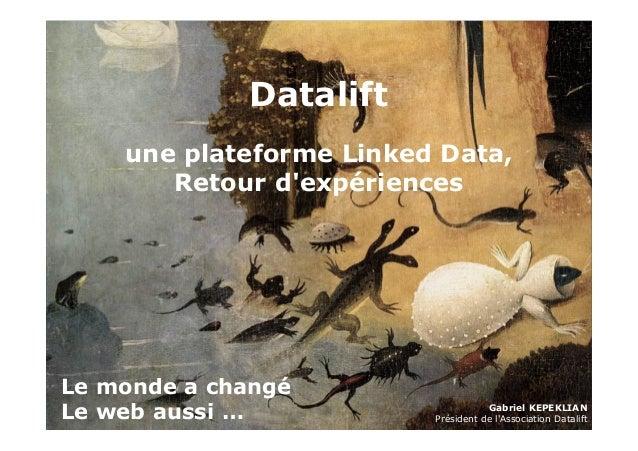 Datalift  une plateforme Linked Data,  Retour d'expériences  1  Le monde a changé  Le web aussi …  Gabriel KEPEKLIAN  Prés...