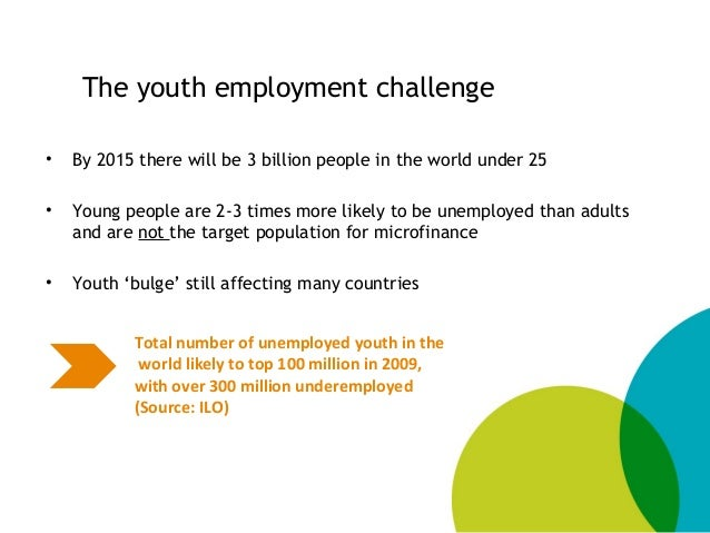The youth employment challenge • By 2015 there will be 3 billion people in the world under 25 • Young people are 2-3 times...