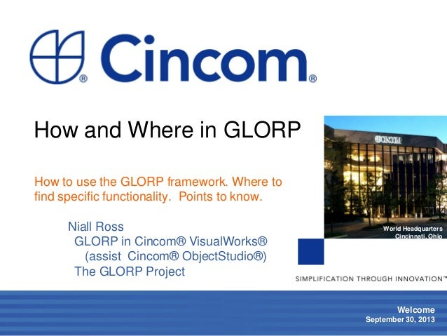 1 Welcome September 30, 2013 World Headquarters Cincinnati, Ohio How and Where in GLORP How to use the GLORP framework. Wh...