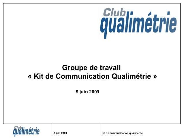 9 juin 2009 Kit de communication qualimétrie Groupe de travail « Kit de Communication Qualimétrie » 9 juin 2009
