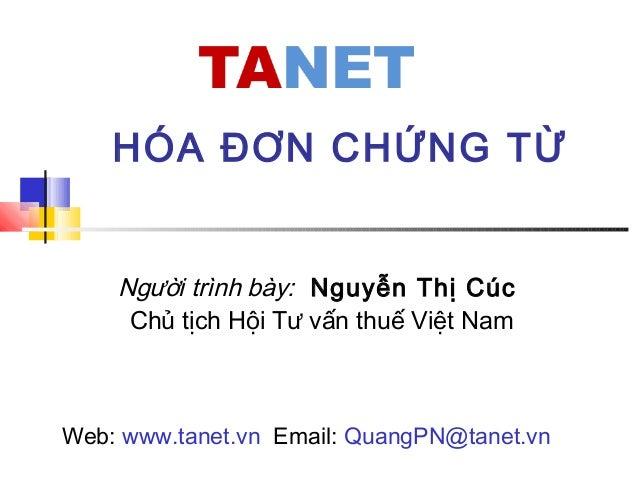 Người trình bày: Nguyễn Thị Cúc Chủ tịch Hội Tư vấn thuế Việt Nam HÓA ĐƠN CHỨNG TỪ Web: www.tanet.vn Email: QuangPN@tanet....