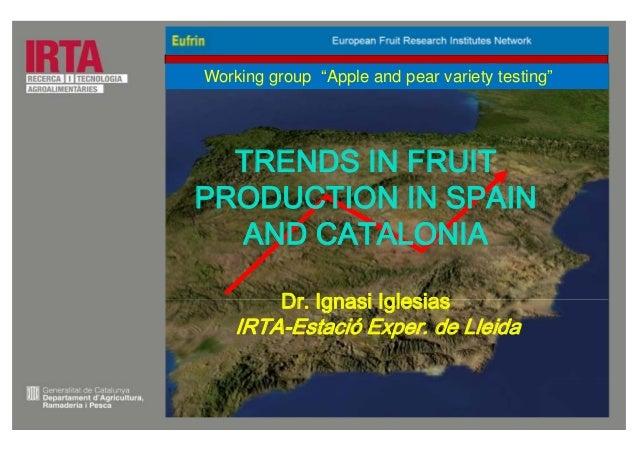 "TRENDS IN FRUIT PRODUCTION IN SPAIN AND CATALONIA Dr. Ignasi Iglesias IRTA-Estació Exper. de Lleida Working group ""Apple a..."