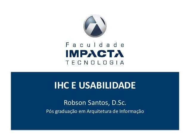 IHC E USABILIDADE           Robson Santos, D.Sc. Pós graduação em Arquitetura de Informação