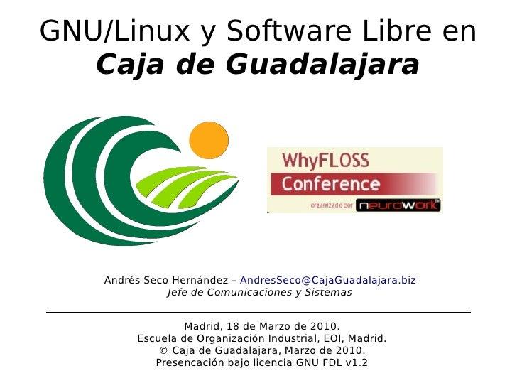 GNU/Linux y Software Libre en    Caja de Guadalajara         Andrés Seco Hernández – AndresSeco@CajaGuadalajara.biz       ...