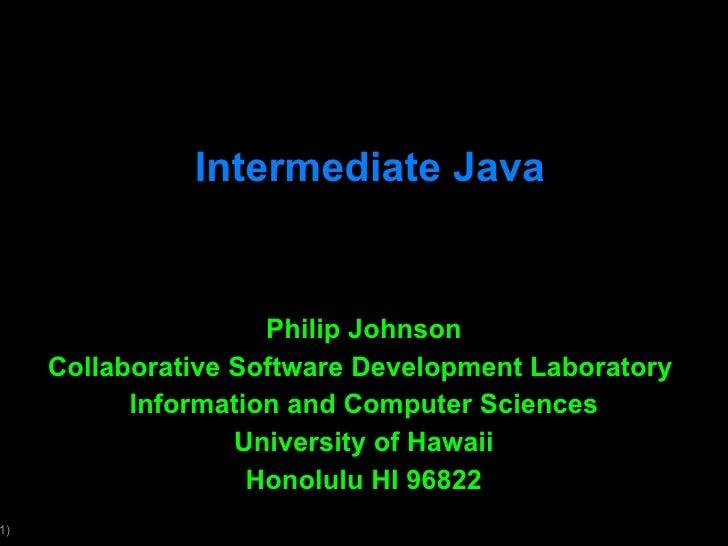Intermediate Java Philip Johnson Collaborative Software Development Laboratory  Information and Computer Sciences Universi...