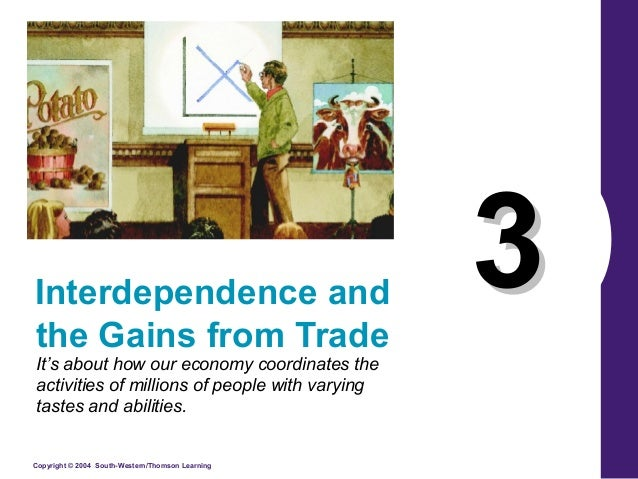 Interdependence and the Gains from Trade It's about how our economy coordinates the activities of millions of people with ...