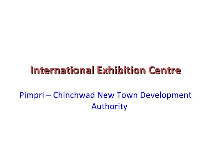 International Exhibition Centre <ul><li>Pimpri – Chinchwad New Town Development Authority </li></ul>