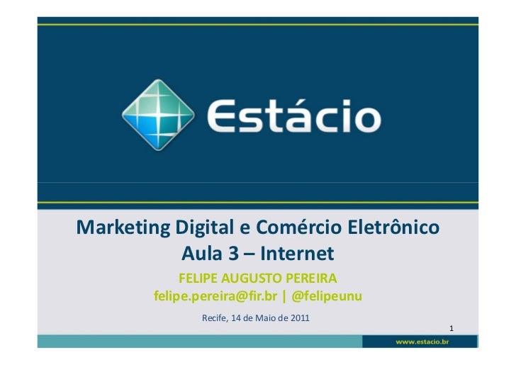 Marketing Digital e Comércio Eletrônico          Aula 3 – Internet             FELIPE AUGUSTO PEREIRA        felipe.pereir...