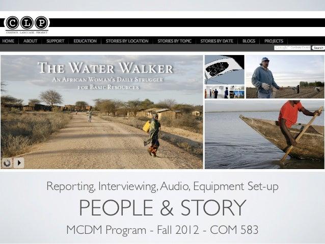 Reporting, Interviewing, Audio, Equipment Set-up      PEOPLE & STORY    MCDM Program - Fall 2012 - COM 583